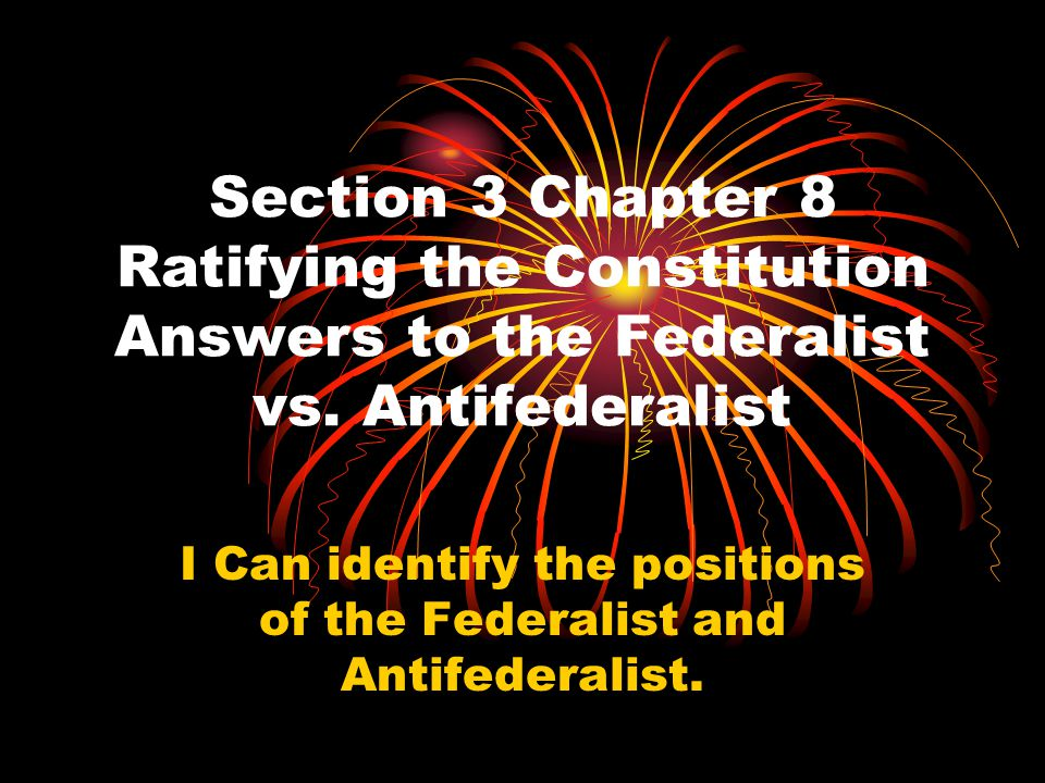 I Can identify the positions of the Federalist and Antifederalist.