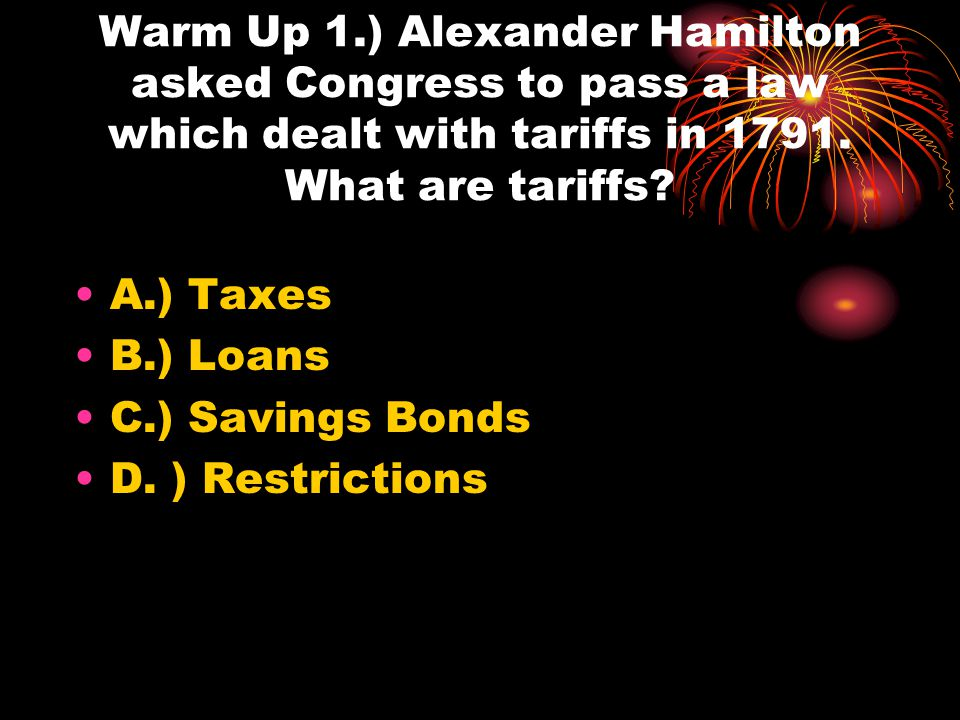 Warm Up 1.) Alexander Hamilton asked Congress to pass a law which dealt with tariffs in 1791. What are tariffs
