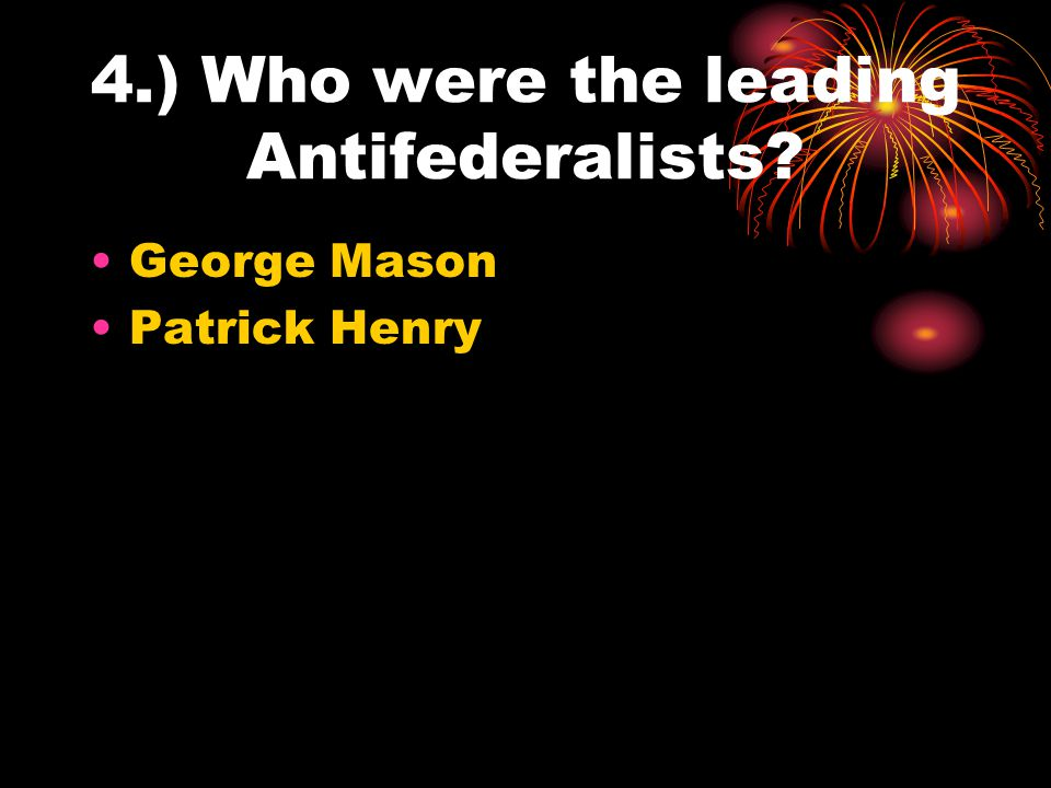 4.) Who were the leading Antifederalists