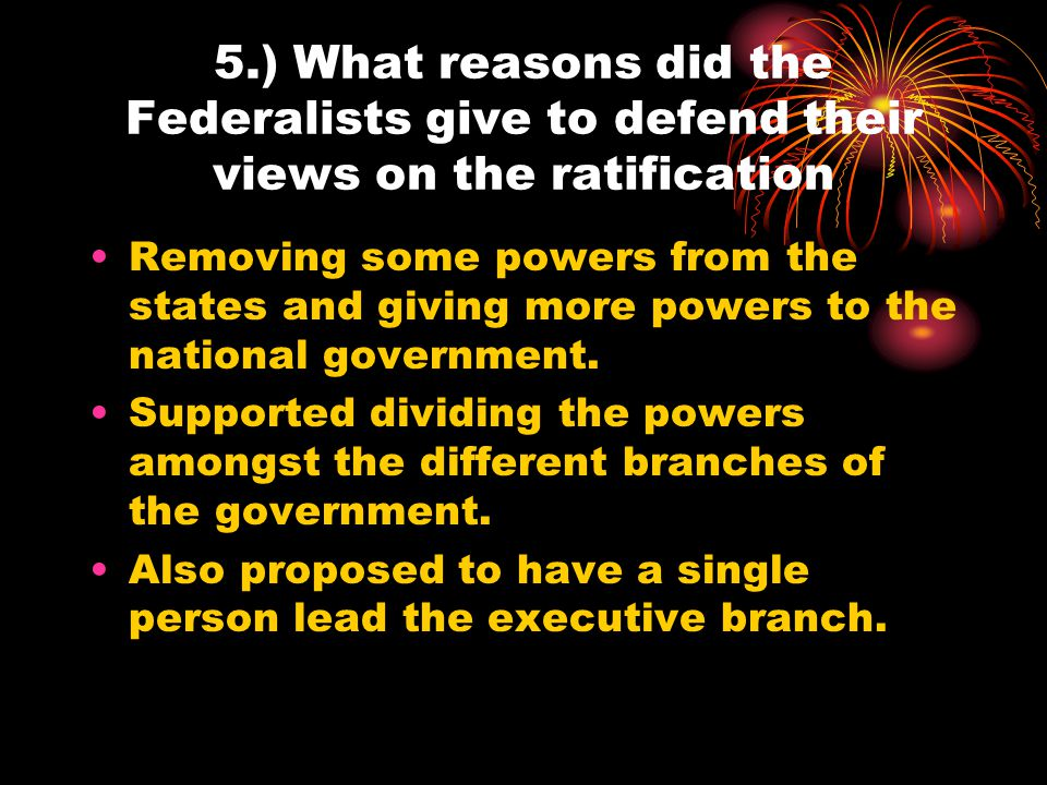 5.) What reasons did the Federalists give to defend their views on the ratification