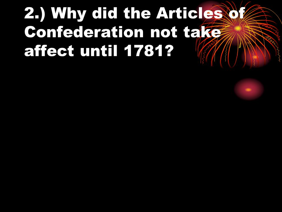 2.) Why did the Articles of Confederation not take affect until 1781
