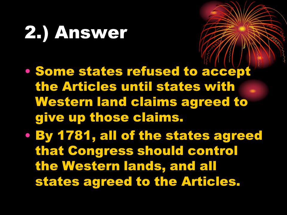 2.) Answer Some states refused to accept the Articles until states with Western land claims agreed to give up those claims.