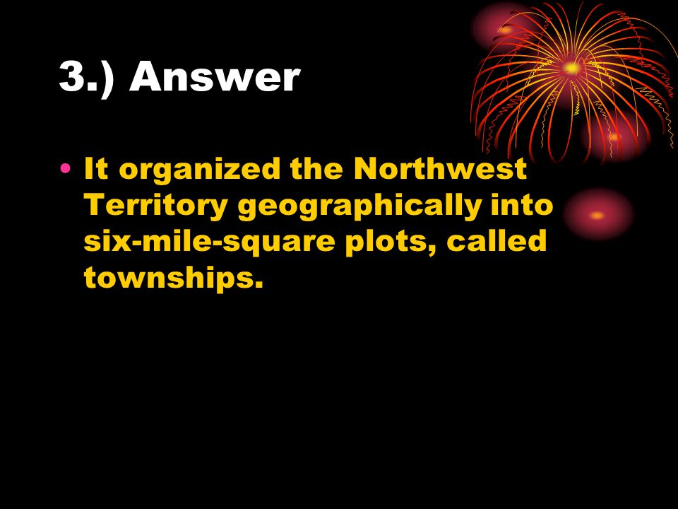 3.) Answer It organized the Northwest Territory geographically into six-mile-square plots, called townships.