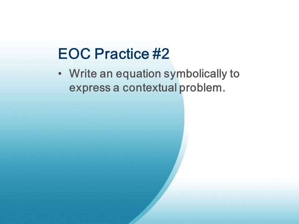 EOC Practice #2 Write an equation symbolically to express a contextual problem.