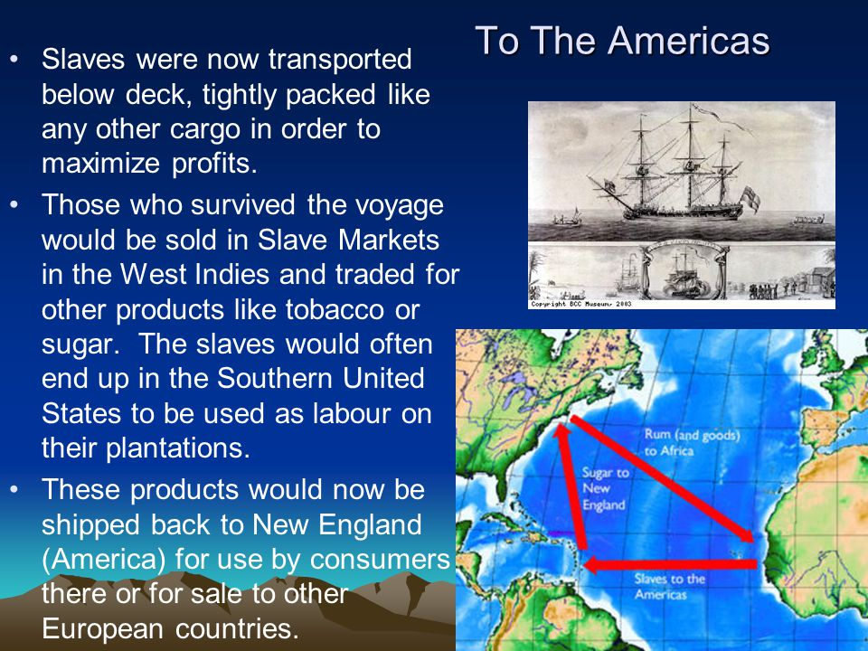 To The Americas Slaves were now transported below deck, tightly packed like any other cargo in order to maximize profits.