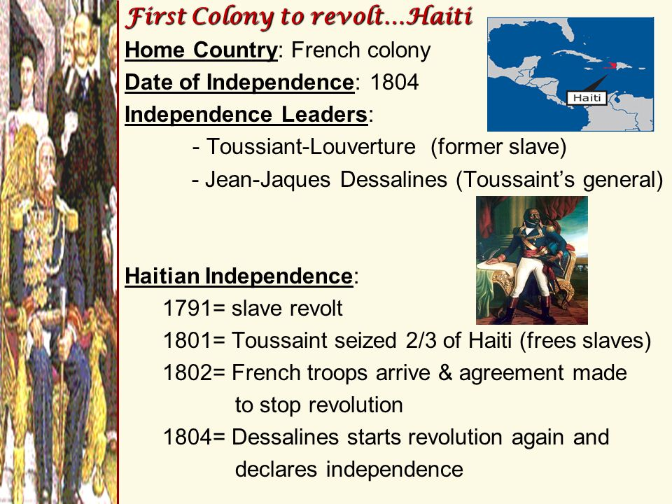 First Colony to revolt…Haiti Home Country: French colony Date of Independence: 1804 Independence Leaders: - Toussiant-Louverture (former slave) - Jean-Jaques Dessalines (Toussaint's general) Haitian Independence: 1791= slave revolt 1801= Toussaint seized 2/3 of Haiti (frees slaves) 1802= French troops arrive & agreement made to stop revolution 1804= Dessalines starts revolution again and declares independence