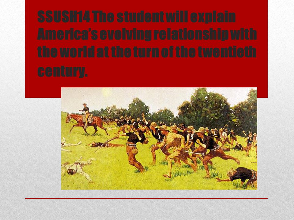 SSUSH14 The student will explain America's evolving relationship with the world at the turn of the twentieth century.