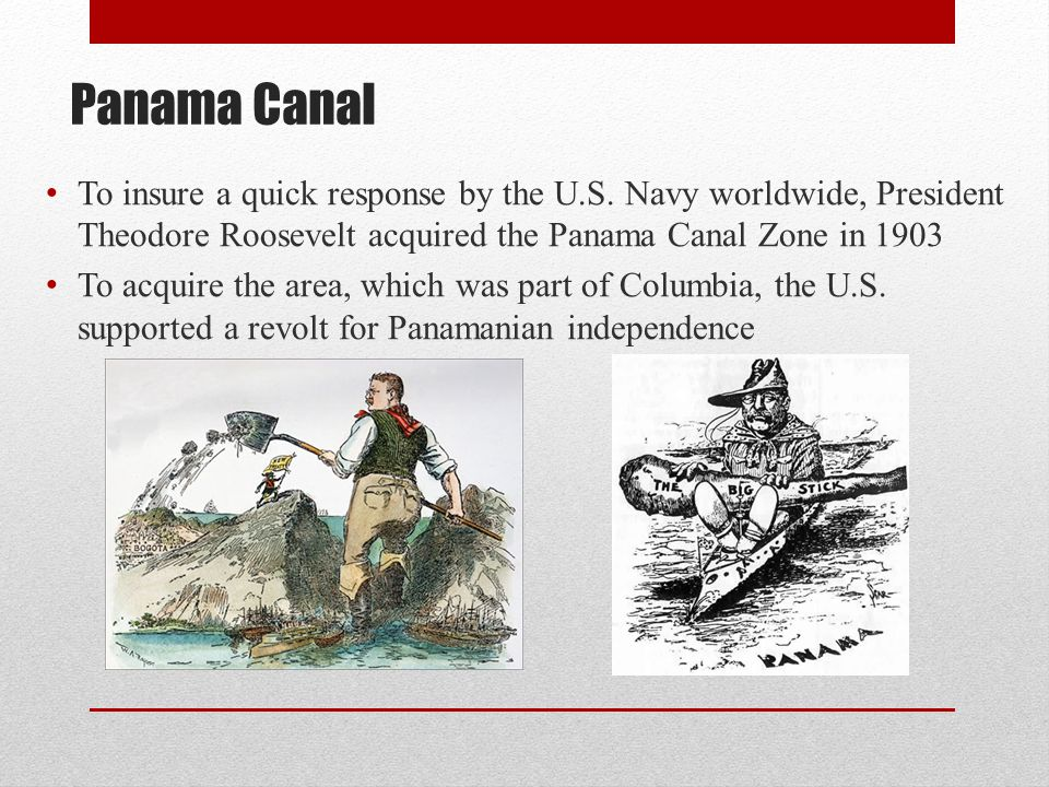 Panama Canal To insure a quick response by the U.S. Navy worldwide, President Theodore Roosevelt acquired the Panama Canal Zone in 1903.