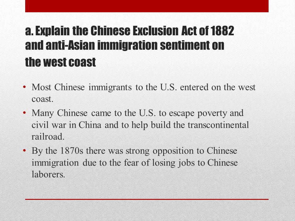 a. Explain the Chinese Exclusion Act of 1882 and anti-Asian immigration sentiment on the west coast