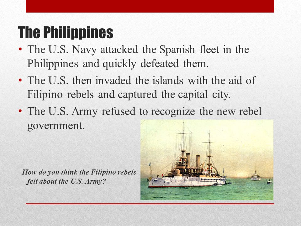 The Philippines The U.S. Navy attacked the Spanish fleet in the Philippines and quickly defeated them.