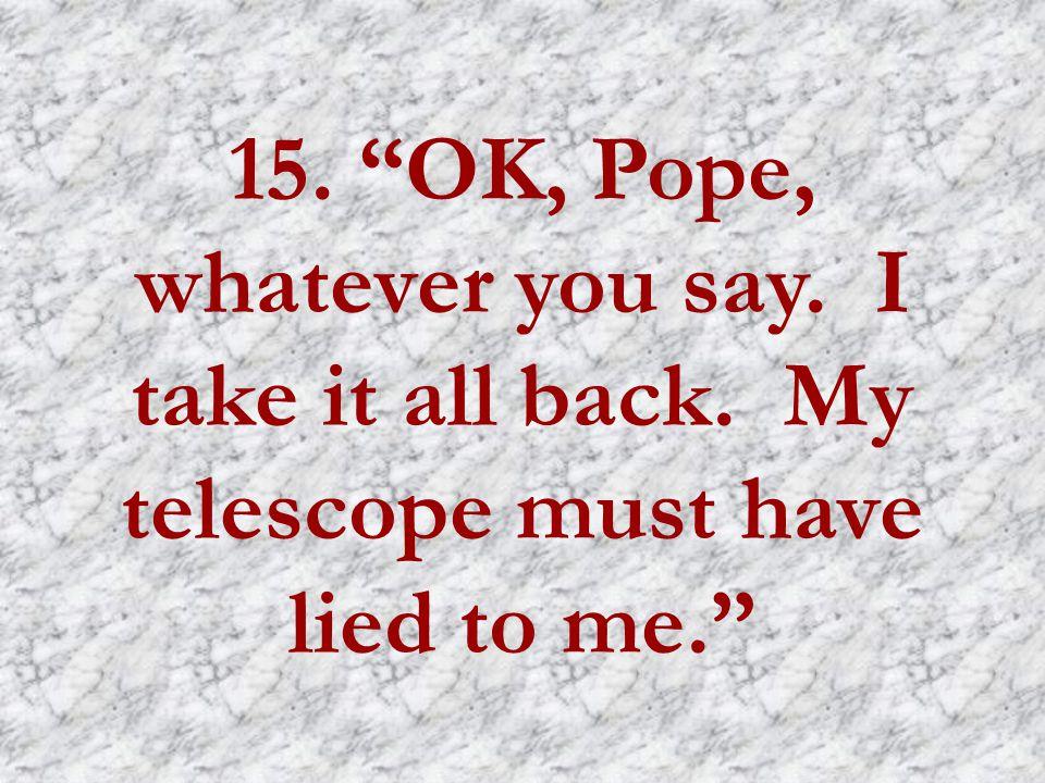 15. OK, Pope, whatever you say. I take it all back