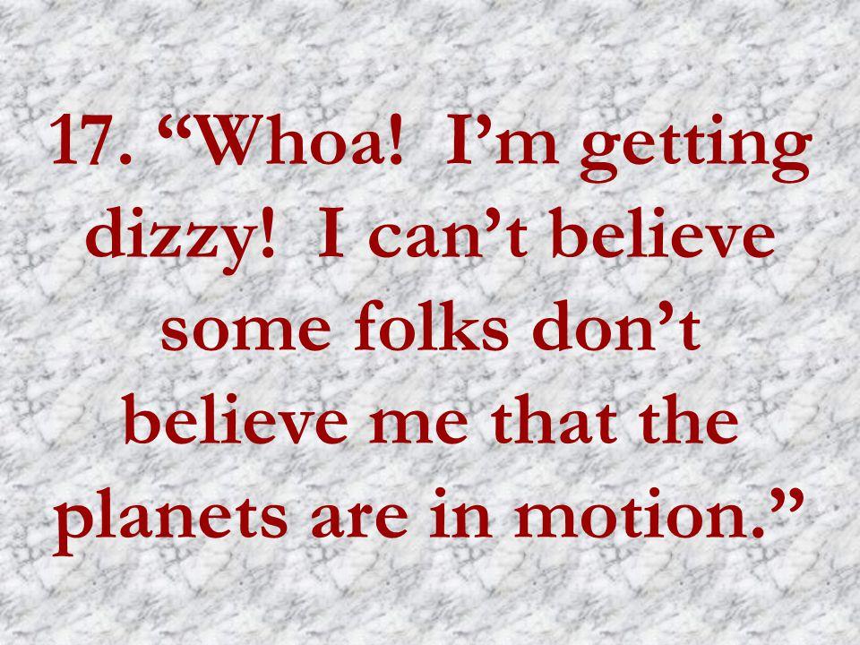 17. Whoa. I'm getting dizzy