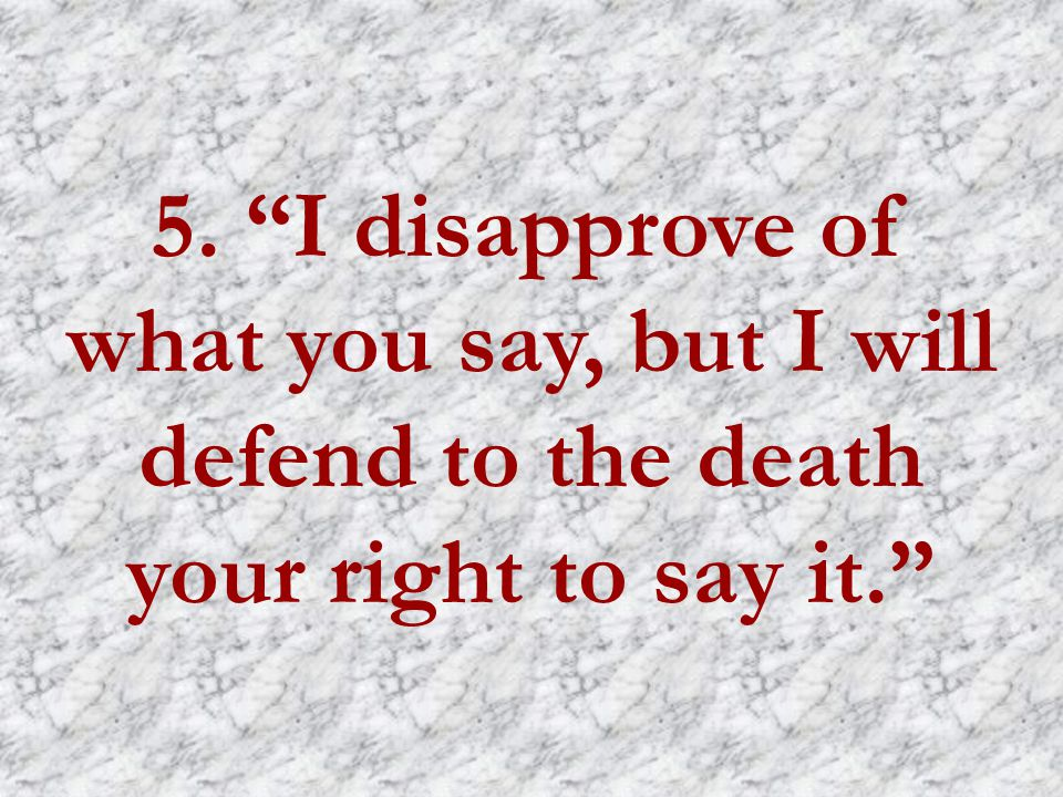 5. I disapprove of what you say, but I will defend to the death your right to say it.