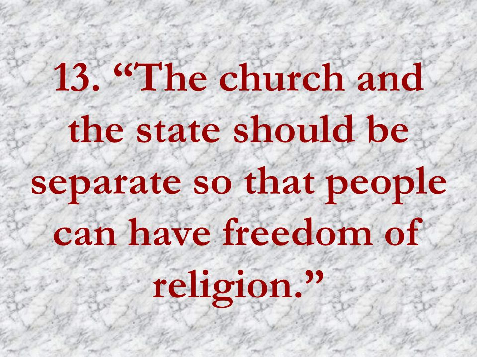 13. The church and the state should be separate so that people can have freedom of religion.