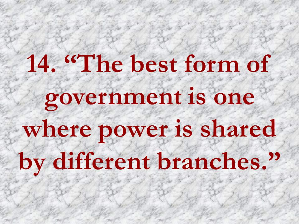 14. The best form of government is one where power is shared by different branches.