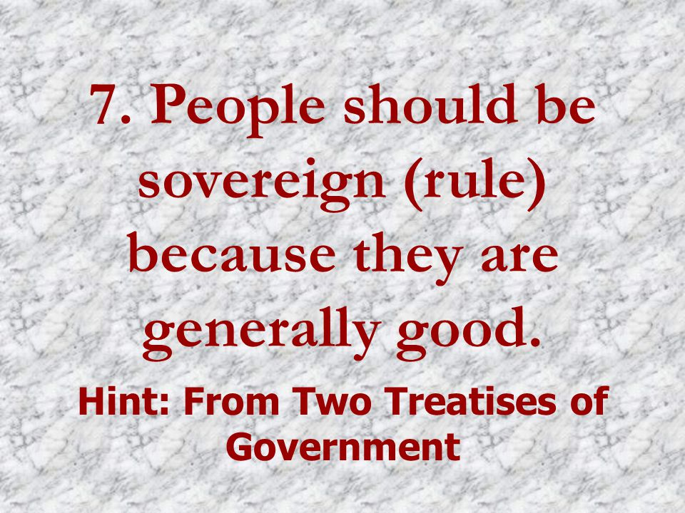 7. People should be sovereign (rule) because they are generally good.