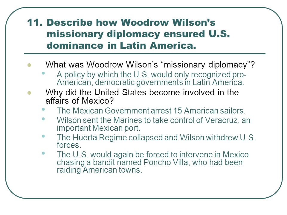 11. Describe how Woodrow Wilson's missionary diplomacy ensured U. S