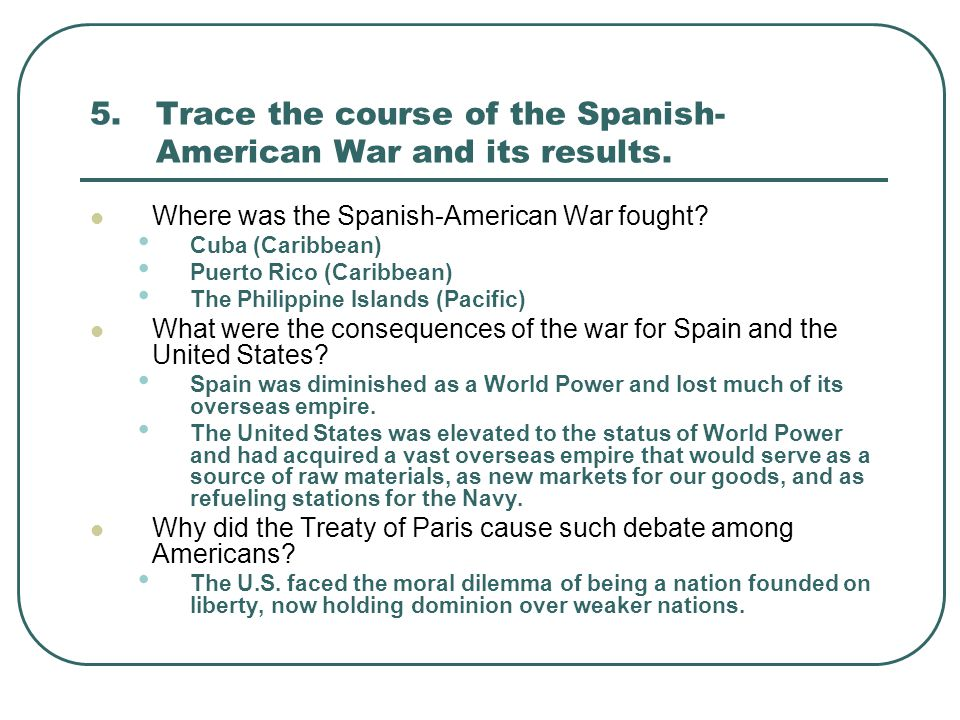 5. Trace the course of the Spanish-American War and its results.