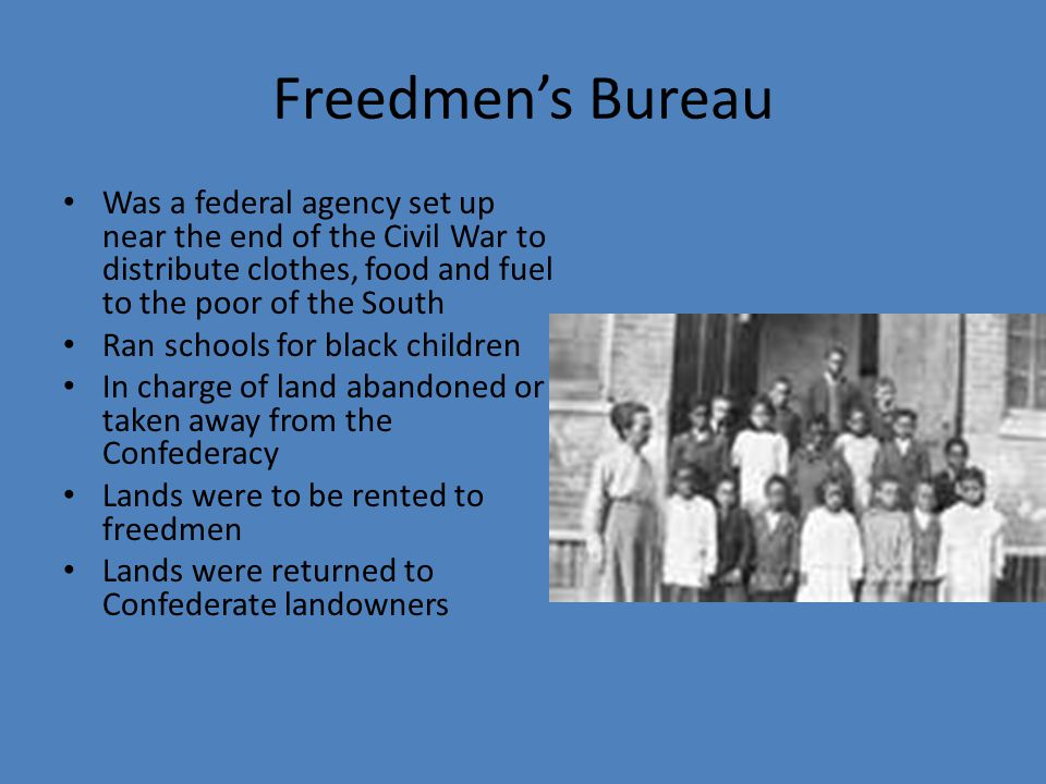 Freedmen's Bureau Was a federal agency set up near the end of the Civil War to distribute clothes, food and fuel to the poor of the South.