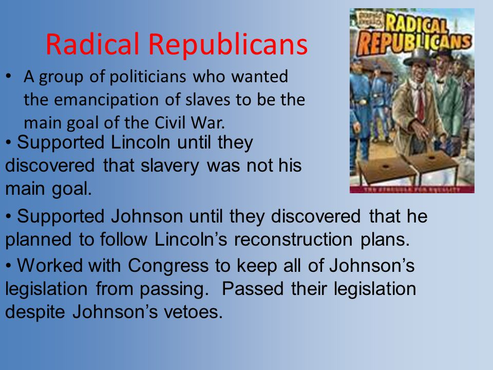 Radical Republicans A group of politicians who wanted the emancipation of slaves to be the main goal of the Civil War.