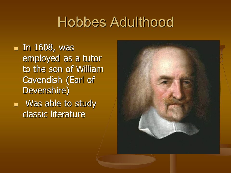 Hobbes Adulthood In 1608, was employed as a tutor to the son of William Cavendish (Earl of Devenshire)