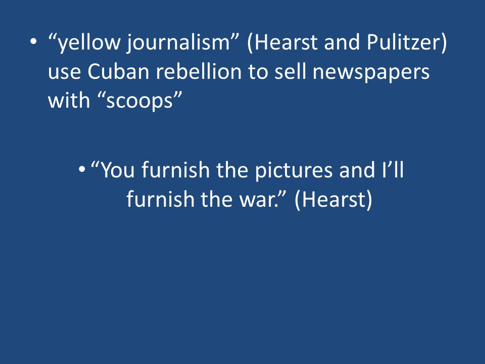 yellow journalism (Hearst and Pulitzer) use Cuban rebellion to sell newspapers with scoops
