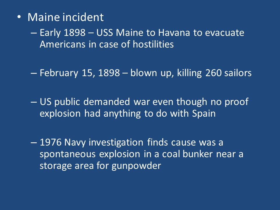 Maine incident Early 1898 – USS Maine to Havana to evacuate Americans in case of hostilities. February 15, 1898 – blown up, killing 260 sailors.