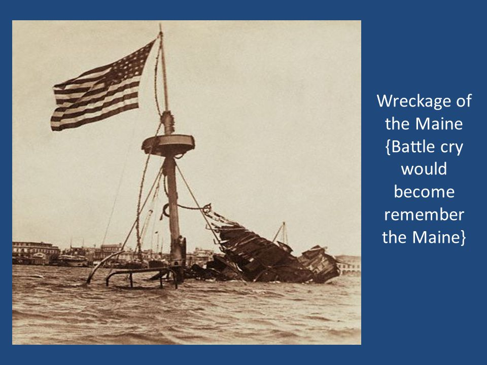 Wreckage of the Maine {Battle cry would become remember the Maine}
