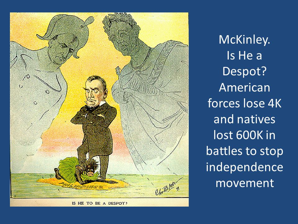 McKinley. Is He a Despot American forces lose 4K and natives lost 600K in battles to stop independence movement