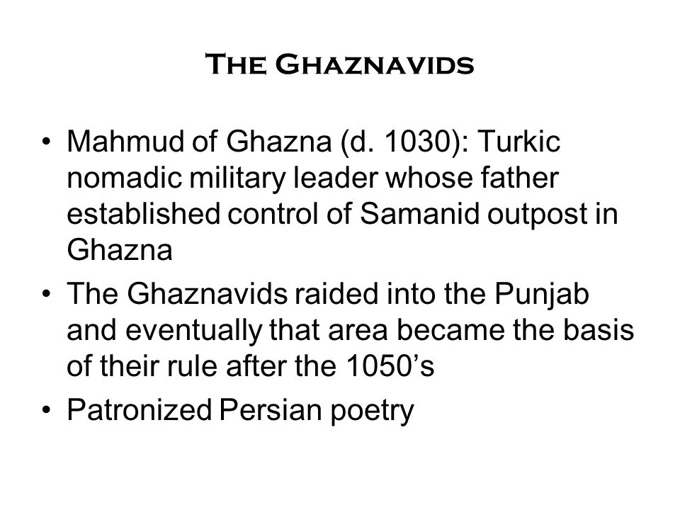 The Ghaznavids Mahmud of Ghazna (d. 1030): Turkic nomadic military leader whose father established control of Samanid outpost in Ghazna.