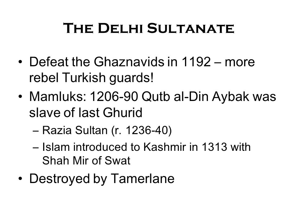 The Delhi Sultanate Defeat the Ghaznavids in 1192 – more rebel Turkish guards! Mamluks: 1206-90 Qutb al-Din Aybak was slave of last Ghurid.