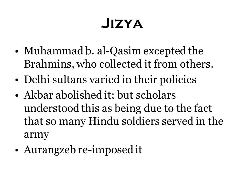 Jizya Muhammad b. al-Qasim excepted the Brahmins, who collected it from others. Delhi sultans varied in their policies.