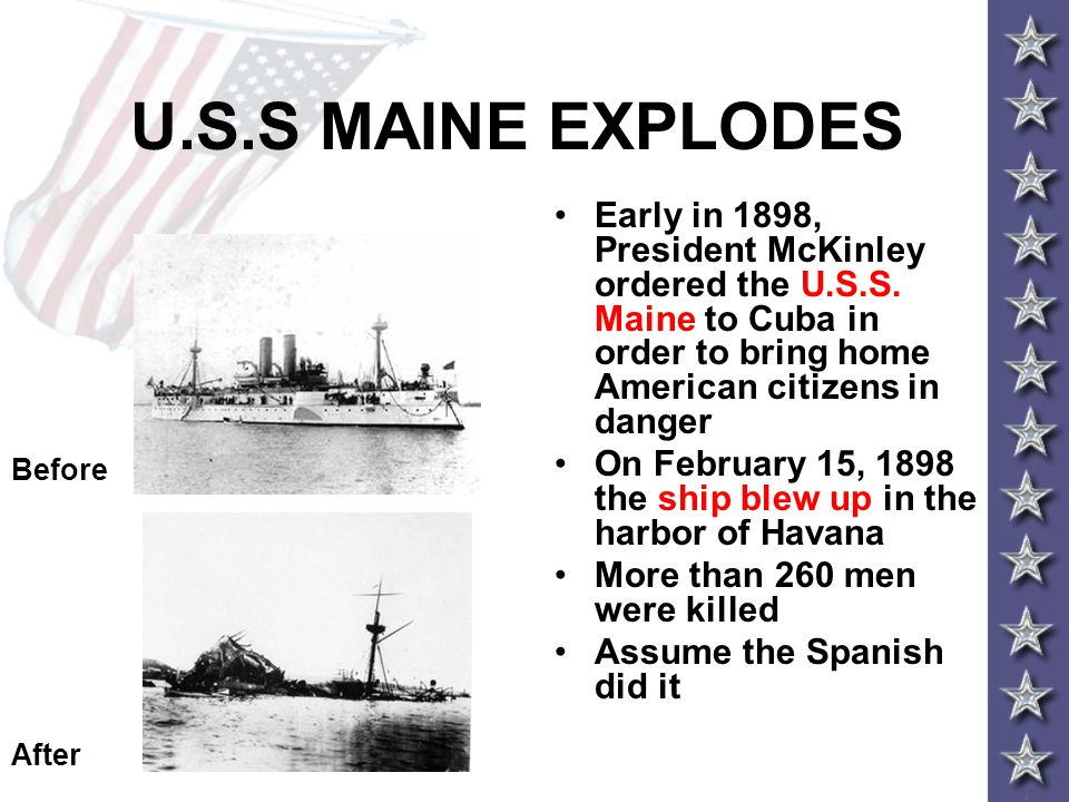 U.S.S MAINE EXPLODES Early in 1898, President McKinley ordered the U.S.S. Maine to Cuba in order to bring home American citizens in danger.