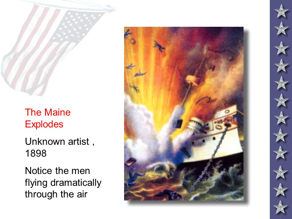The Maine Explodes Unknown artist , 1898 Notice the men flying dramatically through the air