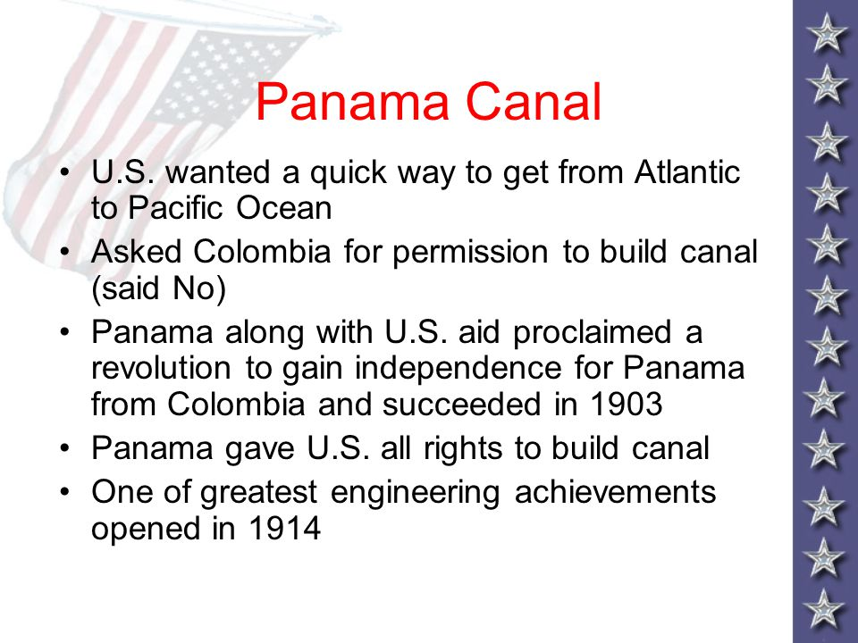 Panama Canal U.S. wanted a quick way to get from Atlantic to Pacific Ocean. Asked Colombia for permission to build canal (said No)