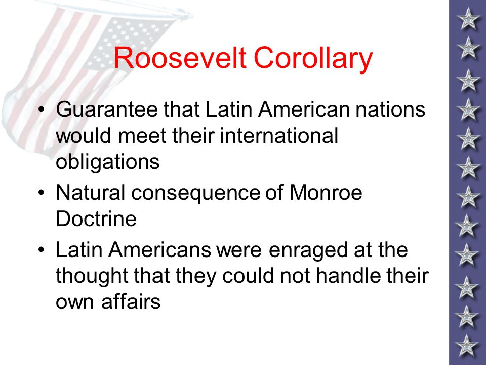 Roosevelt Corollary Guarantee that Latin American nations would meet their international obligations.