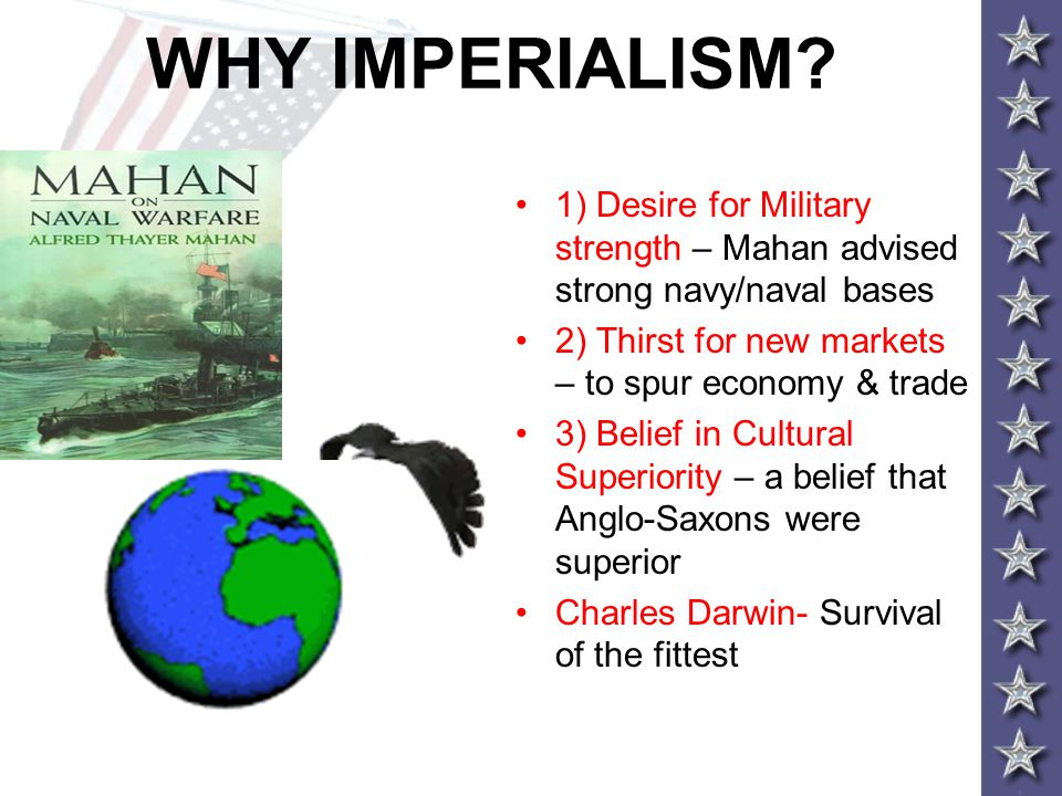 WHY IMPERIALISM 1) Desire for Military strength – Mahan advised strong navy/naval bases. 2) Thirst for new markets – to spur economy & trade.