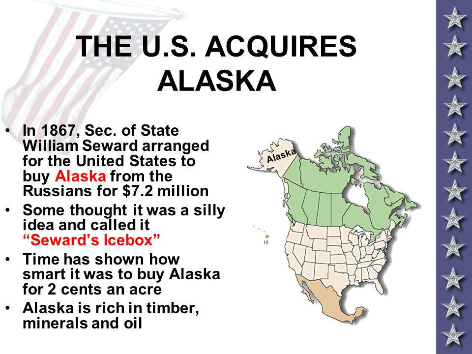 THE U.S. ACQUIRES ALASKA In 1867, Sec. of State William Seward arranged for the United States to buy Alaska from the Russians for $7.2 million.