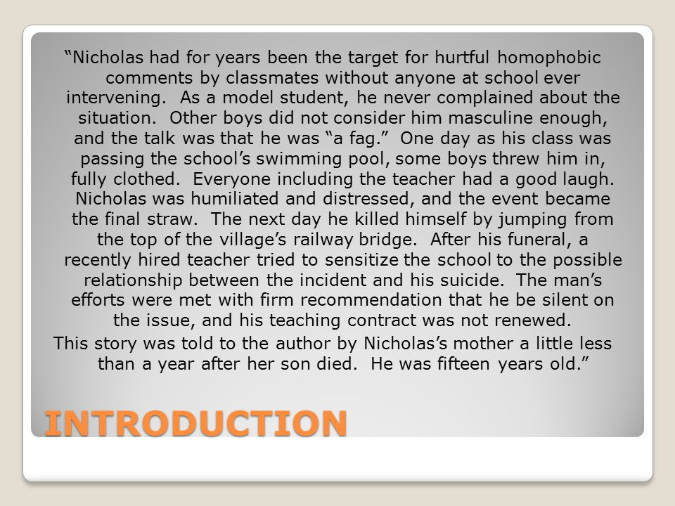 Nicholas had for years been the target for hurtful homophobic comments by classmates without anyone at school ever intervening. As a model student, he never complained about the situation. Other boys did not consider him masculine enough, and the talk was that he was a fag. One day as his class was passing the school's swimming pool, some boys threw him in, fully clothed. Everyone including the teacher had a good laugh. Nicholas was humiliated and distressed, and the event became the final straw. The next day he killed himself by jumping from the top of the village's railway bridge. After his funeral, a recently hired teacher tried to sensitize the school to the possible relationship between the incident and his suicide. The man's efforts were met with firm recommendation that he be silent on the issue, and his teaching contract was not renewed. This story was told to the author by Nicholas's mother a little less than a year after her son died. He was fifteen years old.