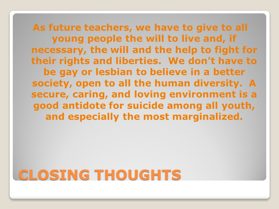 As future teachers, we have to give to all young people the will to live and, if necessary, the will and the help to fight for their rights and liberties. We don't have to be gay or lesbian to believe in a better society, open to all the human diversity. A secure, caring, and loving environment is a good antidote for suicide among all youth, and especially the most marginalized.