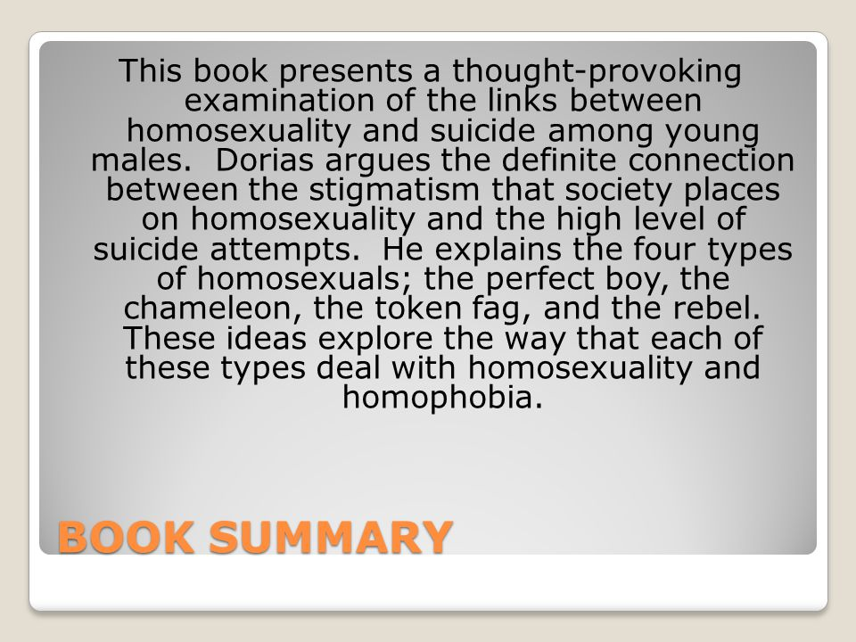 This book presents a thought-provoking examination of the links between homosexuality and suicide among young males. Dorias argues the definite connection between the stigmatism that society places on homosexuality and the high level of suicide attempts. He explains the four types of homosexuals; the perfect boy, the chameleon, the token fag, and the rebel. These ideas explore the way that each of these types deal with homosexuality and homophobia.