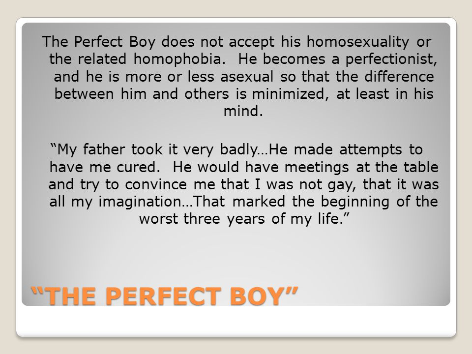 The Perfect Boy does not accept his homosexuality or the related homophobia. He becomes a perfectionist, and he is more or less asexual so that the difference between him and others is minimized, at least in his mind. My father took it very badly…He made attempts to have me cured. He would have meetings at the table and try to convince me that I was not gay, that it was all my imagination…That marked the beginning of the worst three years of my life.