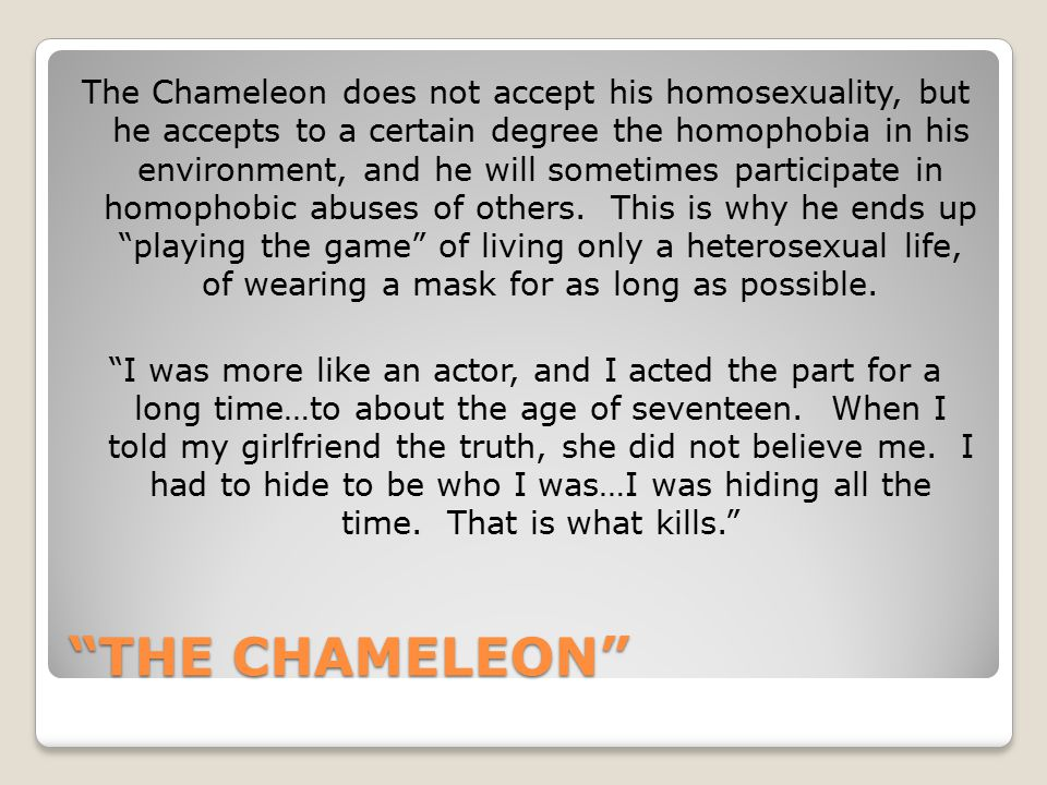 The Chameleon does not accept his homosexuality, but he accepts to a certain degree the homophobia in his environment, and he will sometimes participate in homophobic abuses of others. This is why he ends up playing the game of living only a heterosexual life, of wearing a mask for as long as possible. I was more like an actor, and I acted the part for a long time…to about the age of seventeen. When I told my girlfriend the truth, she did not believe me. I had to hide to be who I was…I was hiding all the time. That is what kills.