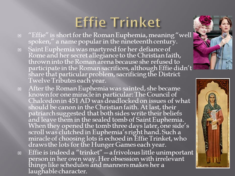 Effie Trinket Effie is short for the Roman Euphemia, meaning well spoken, a name popular in the nineteenth century.