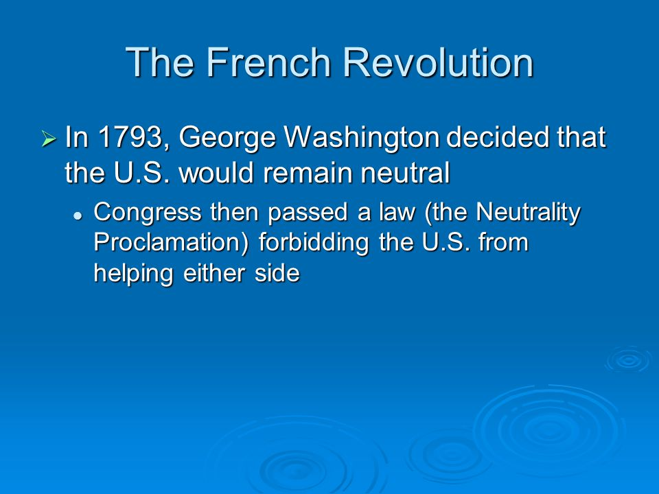 The French Revolution In 1793, George Washington decided that the U.S. would remain neutral.