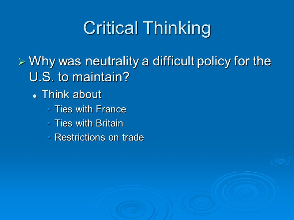 Critical Thinking Why was neutrality a difficult policy for the U.S. to maintain Think about. Ties with France.