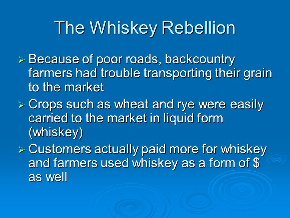The Whiskey Rebellion Because of poor roads, backcountry farmers had trouble transporting their grain to the market.