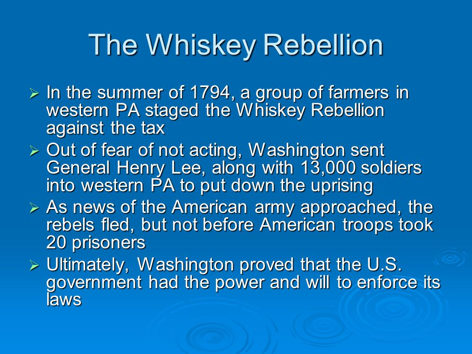 The Whiskey Rebellion In the summer of 1794, a group of farmers in western PA staged the Whiskey Rebellion against the tax.