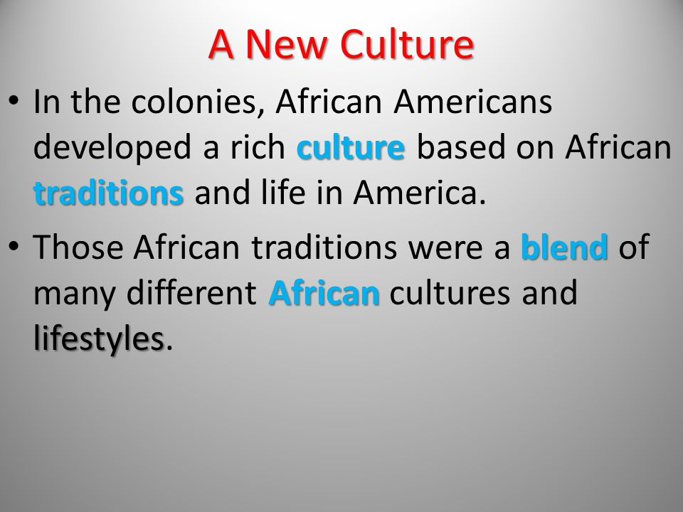 A New Culture In the colonies, African Americans developed a rich culture based on African traditions and life in America.