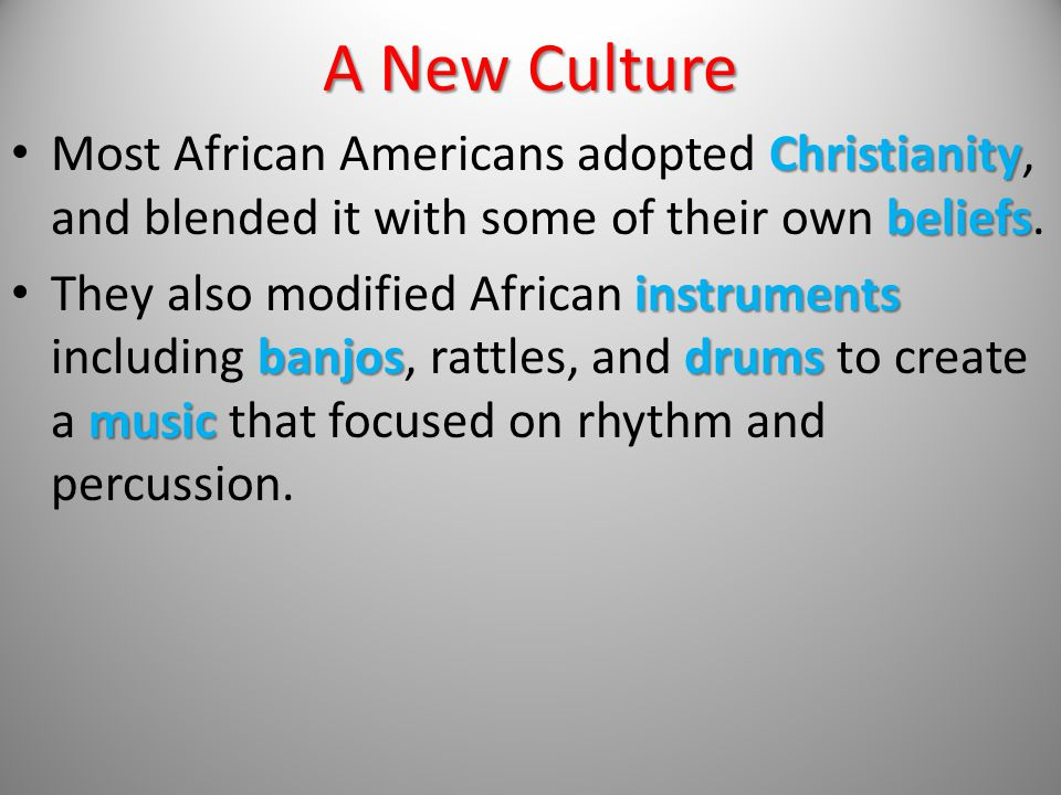 A New Culture Most African Americans adopted Christianity, and blended it with some of their own beliefs.